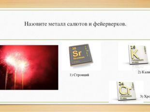 Назовите металл салютов и фейерверков. 1) Стронций 2) Калий 3) Хром