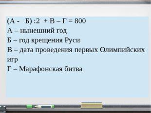 (А - Б) :2 + В – Г =800 А – нынешний год Б – год крещения Руси В – дата прове