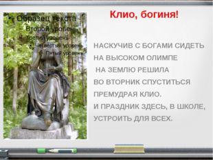 Клио, богиня! НАСКУЧИВ С БОГАМИ СИДЕТЬ НА ВЫСОКОМ ОЛИМПЕ НА ЗЕМЛЮ РЕШИЛА ВО