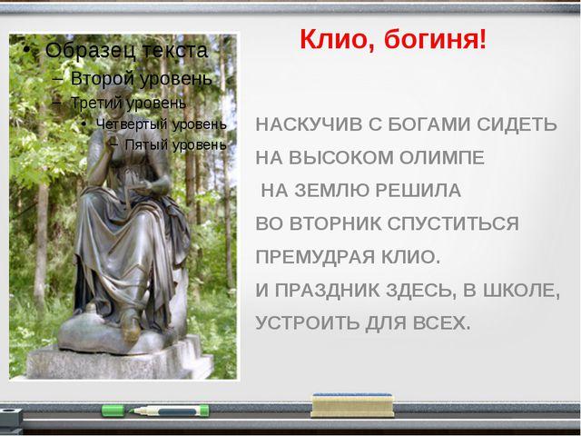 Клио, богиня! НАСКУЧИВ С БОГАМИ СИДЕТЬ НА ВЫСОКОМ ОЛИМПЕ НА ЗЕМЛЮ РЕШИЛА ВО...
