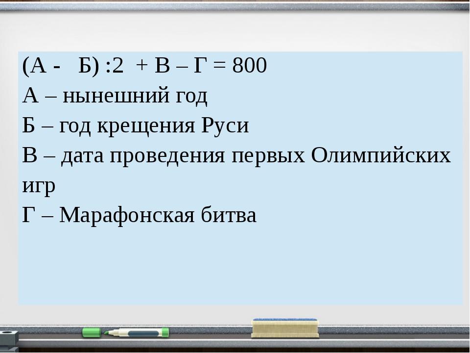 (А - Б) :2 + В – Г =800 А – нынешний год Б – год крещения Руси В – дата прове...