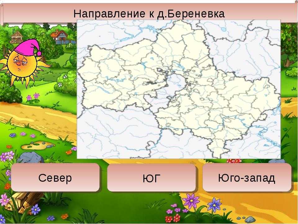 Направление к д.Береневка Север ЮГ Юго-запад