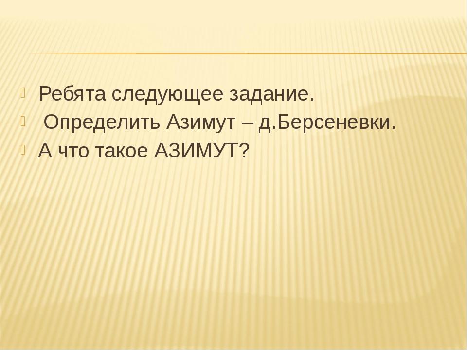 Ребята следующее задание. Определить Азимут – д.Берсеневки. А что такое АЗИМУТ?