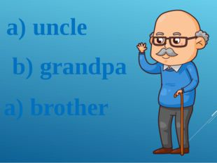 a) uncle b) grandpa a) brother