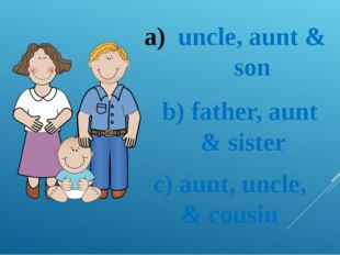 uncle, aunt & son b) father, aunt & sister c) aunt, uncle, & cousin