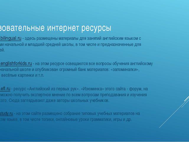 Образовательные интернет ресурсы www.bilingual.ru- здесь размещены мате...