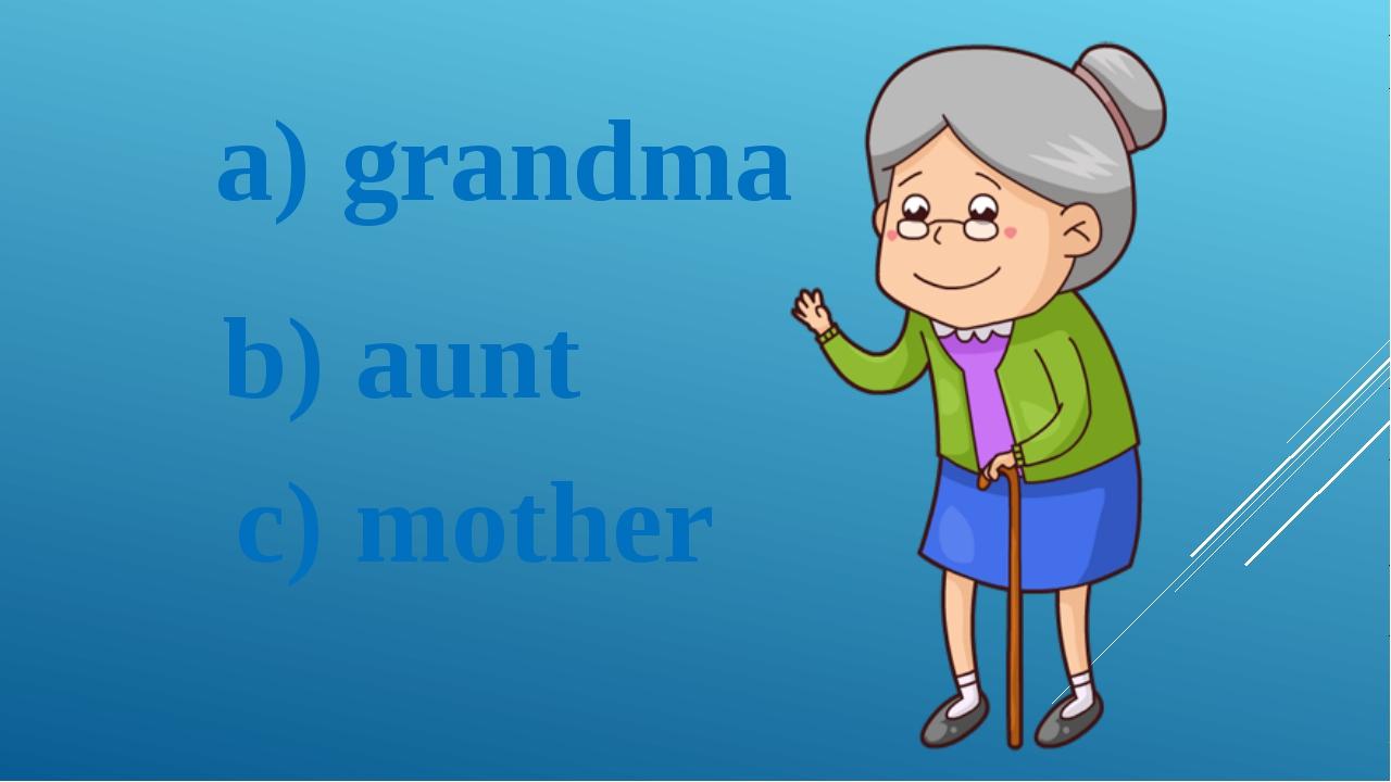 a) grandma b) aunt c) mother