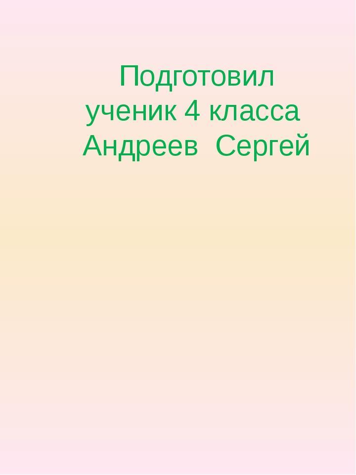 Подготовил ученик 4 класса Андреев Сергей