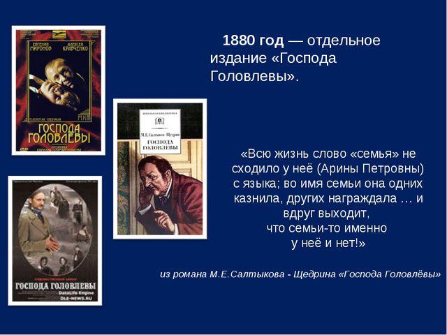 1880год— отдельное издание «Господа Головлевы». «Всю жизнь слово «семья» н...