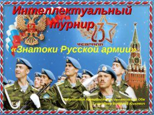 Интеллектуальный турнир «Знатоки Русской армии» Подготовил преподаватель-орга