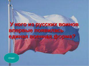 У кого из русских воинов впервые появилась единая военная форма? Ответ