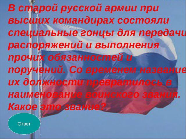 Ответ В старой русской армии при высших командирах состояли специальные гонцы...