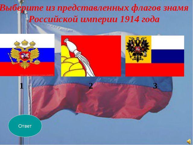 Ответ Выберите из представленных флагов знамя Российской империи 1914 года 1...