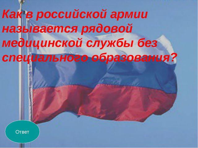 Ответ Как в российской армии называется рядовой медицинской службы без специа...