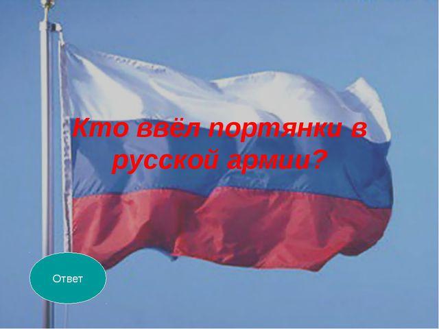 Кто ввёл портянки в русской армии? Ответ