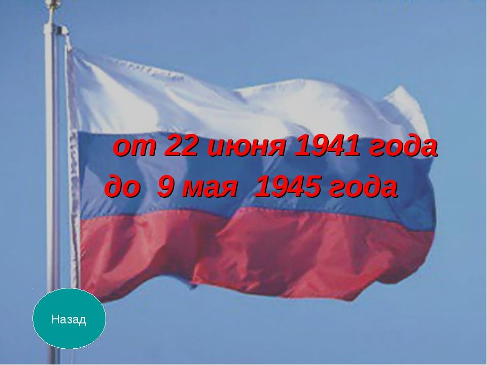 от 22 июня 1941 года до 9 мая 1945 года Назад