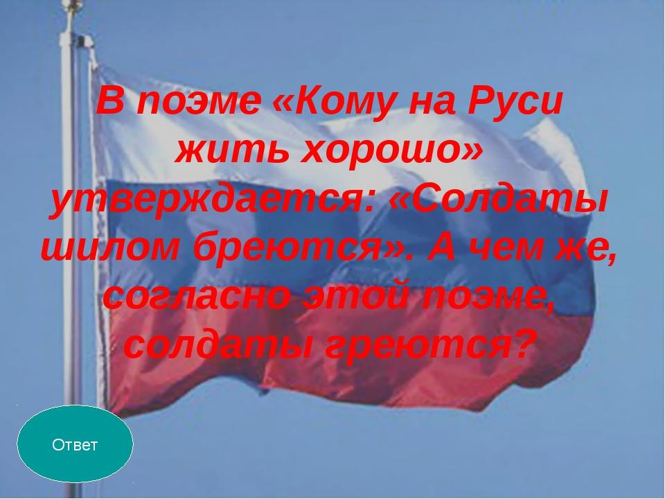 В поэме «Кому на Руси жить хорошо» утверждается: «Солдаты шилом бреются». А ч...