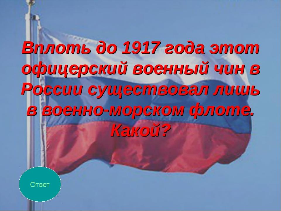 Вплоть до 1917 года этот офицерский военный чин в России существовал лишь в в...