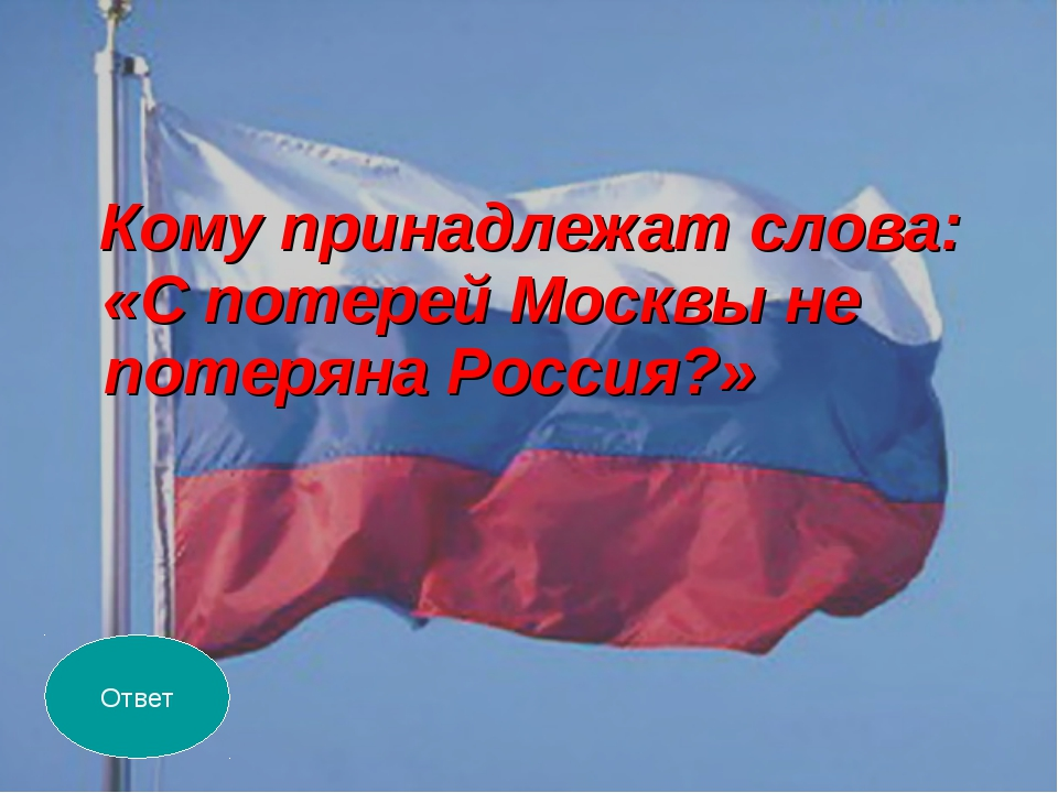 Кому принадлежат слова: «С потерей Москвы не потеряна Россия?» Ответ