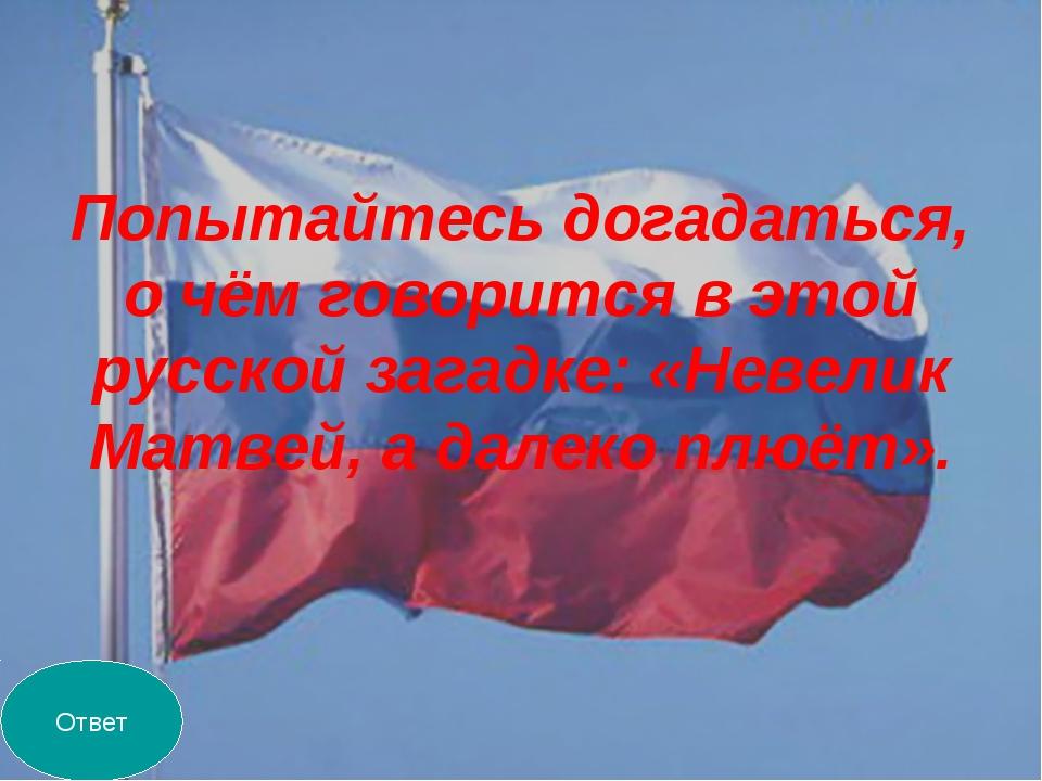 Попытайтесь догадаться, о чём говорится в этой русской загадке: «Невелик Матв...