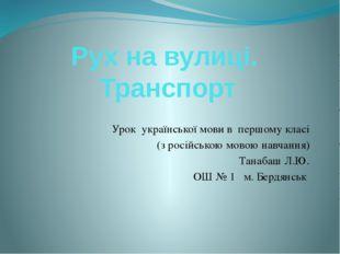Рух на вулиці. Транспорт Урок української мови в першому класі (з російською