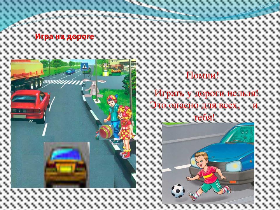 Игра на дороге Помни! Играть у дороги нельзя! Это опасно для всех, и тебя!