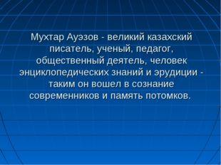 Мухтар Ауэзов - великий казахский писатель, ученый, педагог, общественный дея
