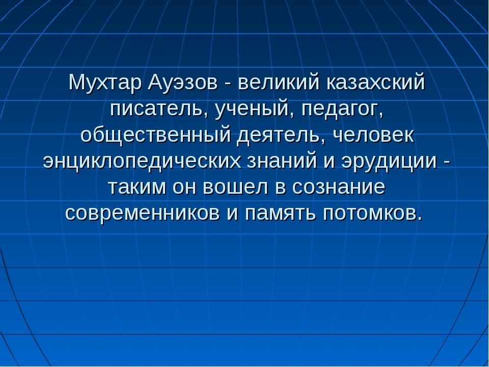Мухтар Ауэзов - великий казахский писатель, ученый, педагог, общественный дея...