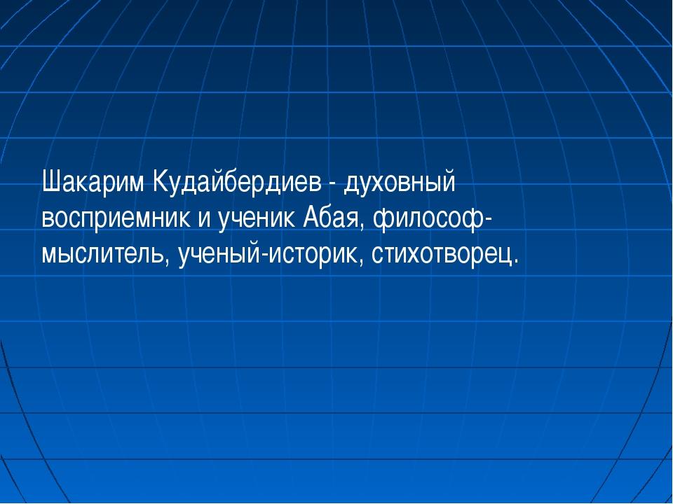 Шакарим Кудайбердиев - духовный восприемник и ученик Абая, философ-мыслитель,...