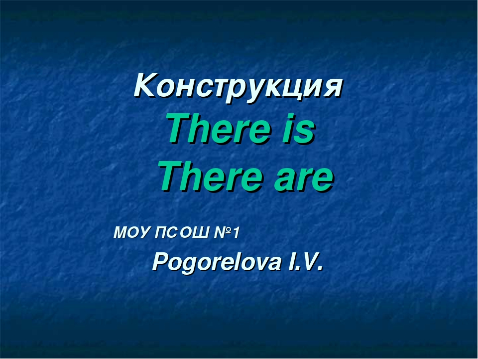 Конструкция There is There are МОУ ПСОШ №1 Pogorelova I.V.