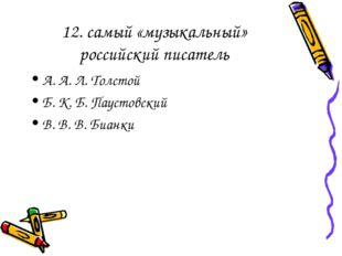 12. самый «музыкальный» российский писатель А. А. Л. Толстой Б. К. Б. Паустов