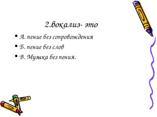 2.вокализ- это А. пение без сопровождения Б. пение без слов В. Музыка без пен