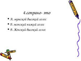 4.сопрано- это А. мужской высокий голос Б. женский низкий голос В. Женский вы