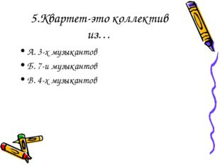 5.Квартет-это коллектив из… А. 3-х музыкантов Б. 7-и музыкантов В. 4-х музыка