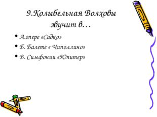 9.Колыбельная Волховы звучит в… А.опере «Садко» Б. Балете « Чиполлино» В. Сим