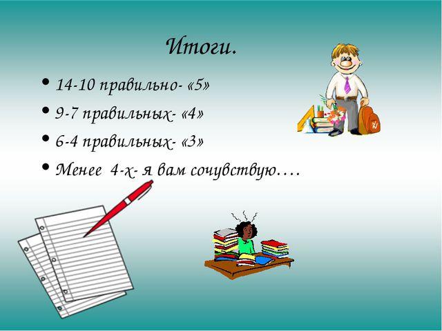 Итоги. 14-10 правильно- «5» 9-7 правильных- «4» 6-4 правильных- «3» Менее 4-х...