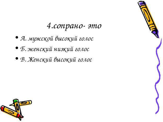 4.сопрано- это А. мужской высокий голос Б. женский низкий голос В. Женский вы...