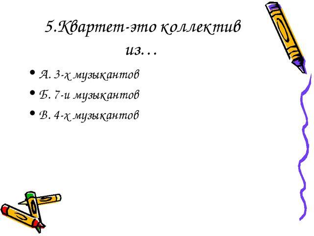 5.Квартет-это коллектив из… А. 3-х музыкантов Б. 7-и музыкантов В. 4-х музыка...