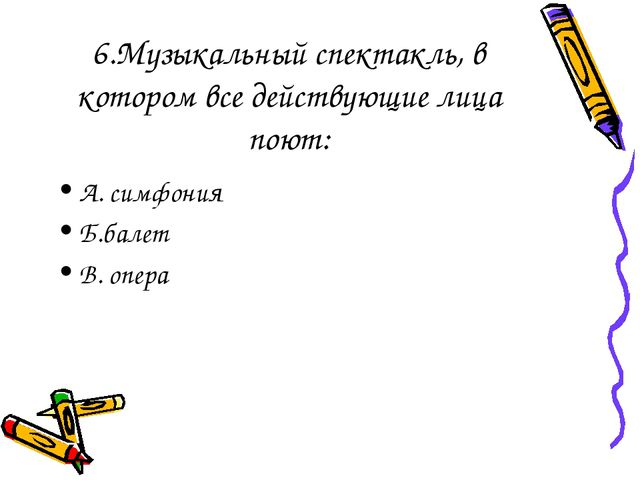 6.Музыкальный спектакль, в котором все действующие лица поют: А. симфония Б.б...