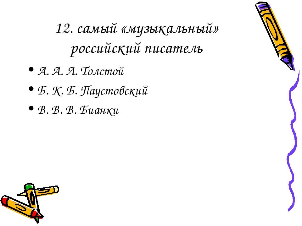 12. самый «музыкальный» российский писатель А. А. Л. Толстой Б. К. Б. Паустов...