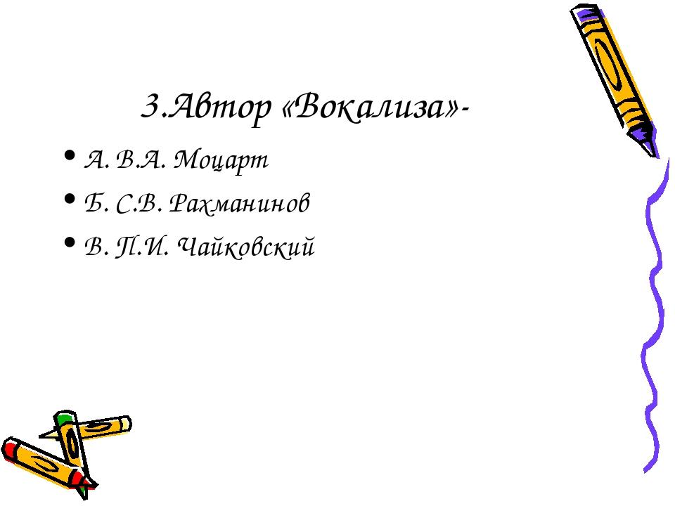 3.Автор «Вокализа»- А. В.А. Моцарт Б. С.В. Рахманинов В. П.И. Чайковский