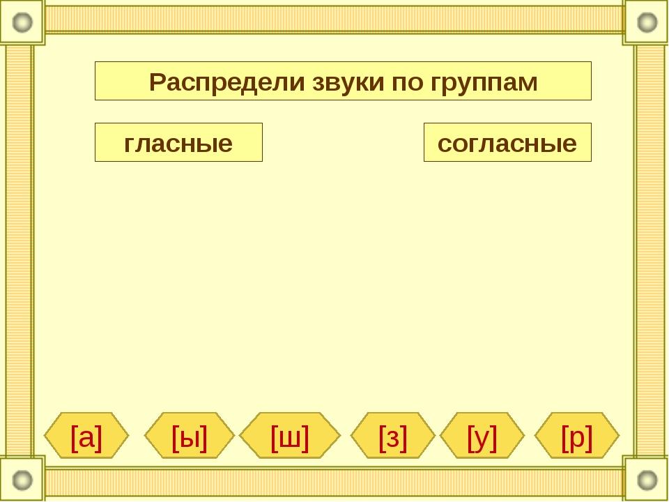 Распредели звуки по группам гласные согласные [а] [з] [ш] [у] [р] [ы]