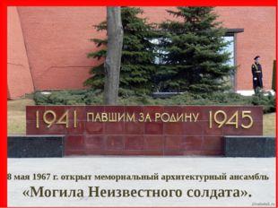8 мая 1967 г. открыт мемориальный архитектурный ансамбль «Могила Неизвестного