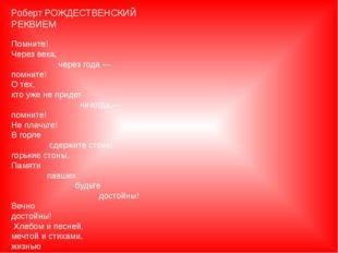 Роберт РОЖДЕСТВЕНСКИЙ  РЕКВИЕМ Помните! Через века,  чере