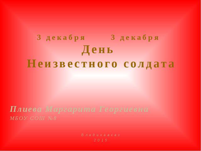3 декабря 3 декабря День Неизвестного солдата Плиева Маргарита Георгиевна...