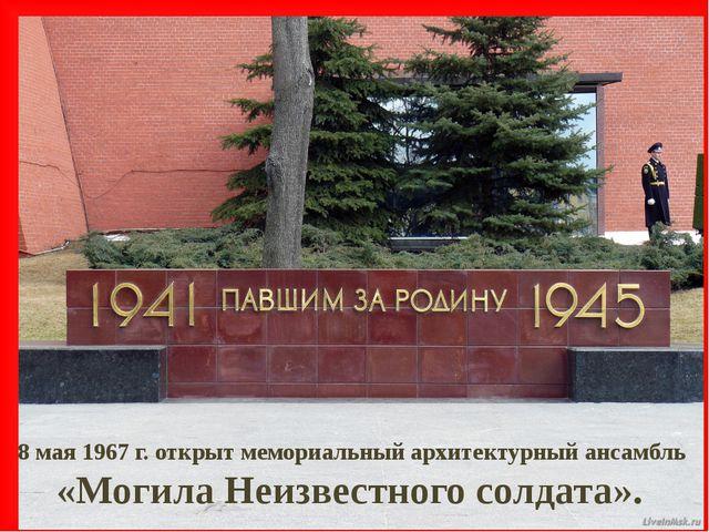 8 мая 1967 г. открыт мемориальный архитектурный ансамбль «Могила Неизвестного...