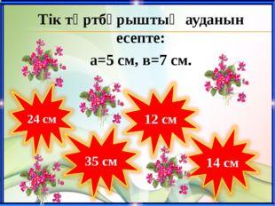 Тік төртбұрыштың ауданын есепте: а=5 cм, в=7 cм.