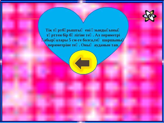 Тік төртбұрыштың ені ұзындығының төрттен бір бөлігіне тең. Ал периметрі қабыр...