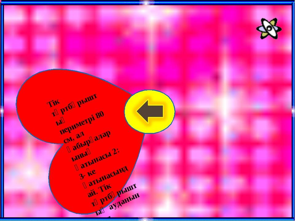 Тік төртбұрыштың периметрі 80 см, ал қабырғаларының қатынасы 2: 3- ке қатынас...