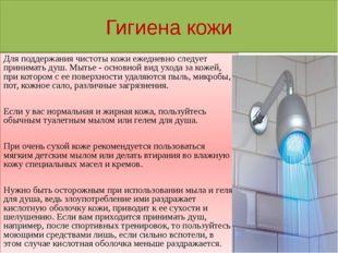 Гигиена кожи Для поддержания чистоты кожи ежедневно следует принимать душ. Мы